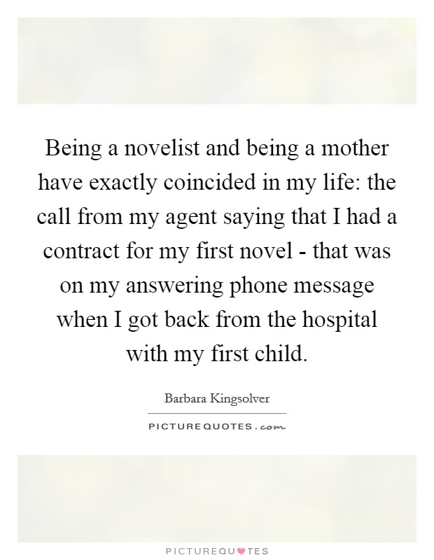 Being a novelist and being a mother have exactly coincided in my life: the call from my agent saying that I had a contract for my first novel - that was on my answering phone message when I got back from the hospital with my first child Picture Quote #1
