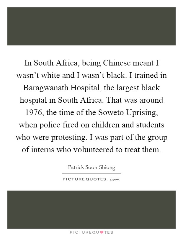In South Africa, being Chinese meant I wasn't white and I wasn't black. I trained in Baragwanath Hospital, the largest black hospital in South Africa. That was around 1976, the time of the Soweto Uprising, when police fired on children and students who were protesting. I was part of the group of interns who volunteered to treat them Picture Quote #1