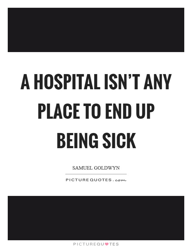 A Hospital isn't any place to end up being sick Picture Quote #1