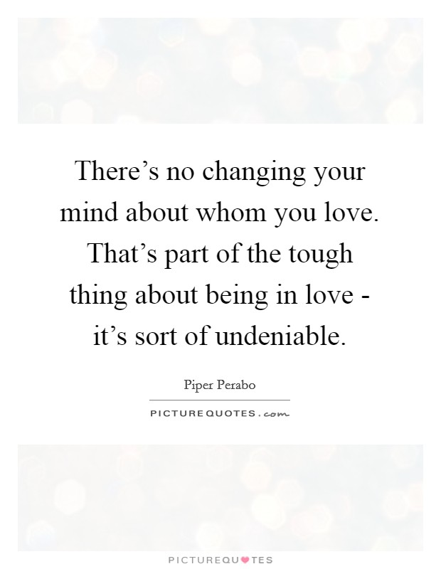 There's no changing your mind about whom you love. That's part of the tough thing about being in love - it's sort of undeniable Picture Quote #1
