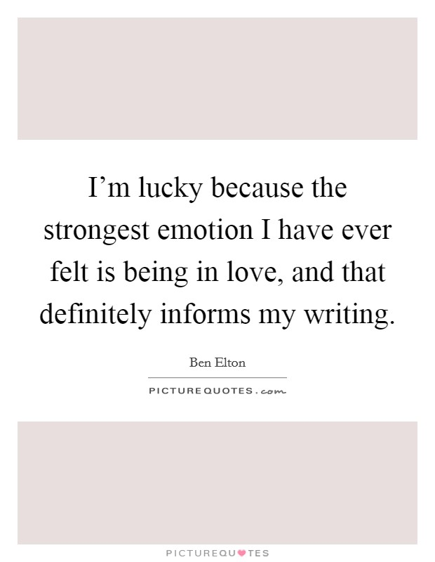 I'm lucky because the strongest emotion I have ever felt is being in love, and that definitely informs my writing Picture Quote #1