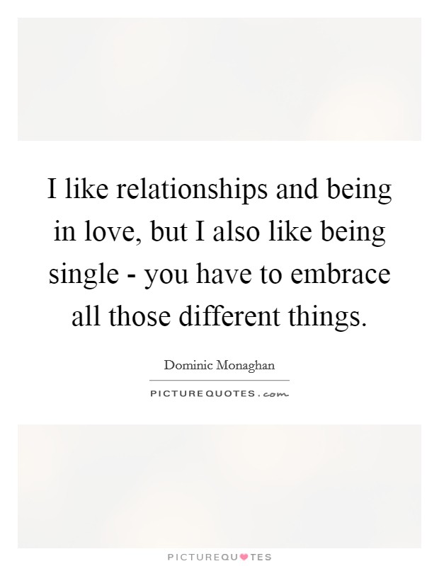 I like relationships and being in love, but I also like being single - you have to embrace all those different things Picture Quote #1