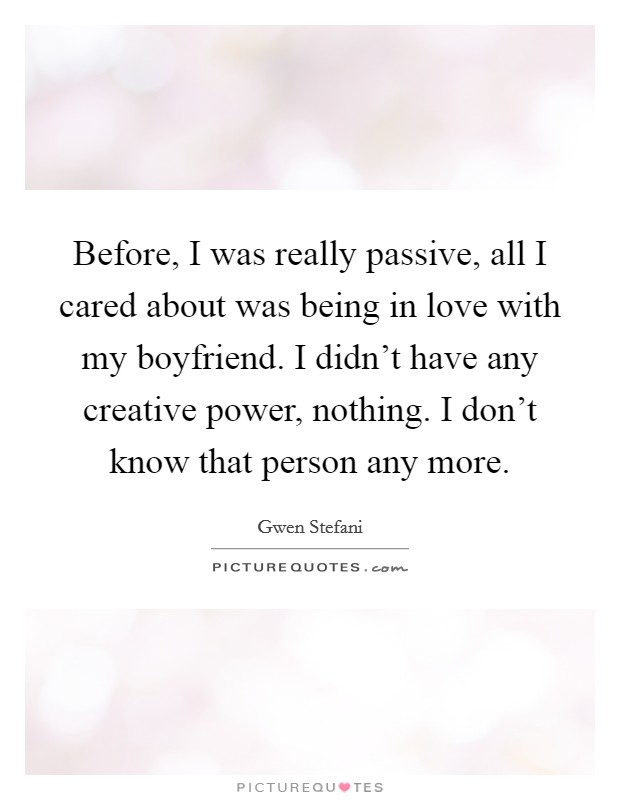 Before, I was really passive, all I cared about was being in love with my boyfriend. I didn't have any creative power, nothing. I don't know that person any more Picture Quote #1