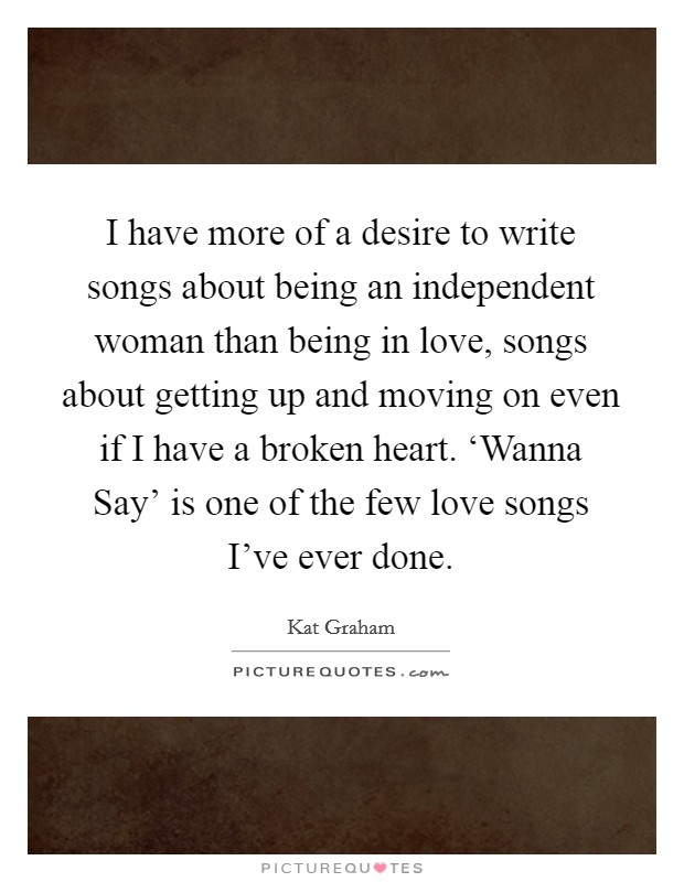 I have more of a desire to write songs about being an independent woman than being in love, songs about getting up and moving on even if I have a broken heart. 'Wanna Say' is one of the few love songs I've ever done. Picture Quote #1