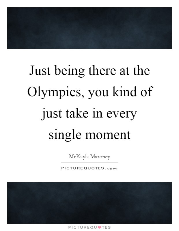 Just being there at the Olympics, you kind of just take in every single moment Picture Quote #1