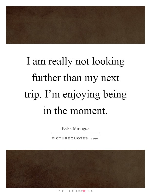 I am really not looking further than my next trip. I'm enjoying being in the moment Picture Quote #1