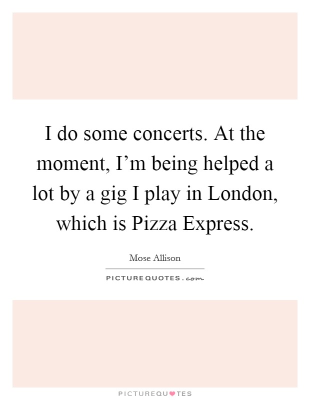 I do some concerts. At the moment, I'm being helped a lot by a gig I play in London, which is Pizza Express Picture Quote #1