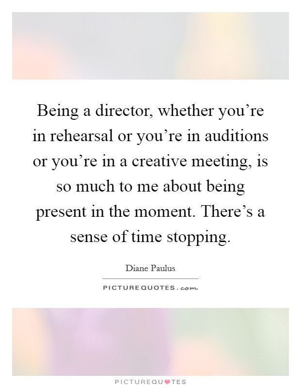Being a director, whether you're in rehearsal or you're in auditions or you're in a creative meeting, is so much to me about being present in the moment. There's a sense of time stopping Picture Quote #1