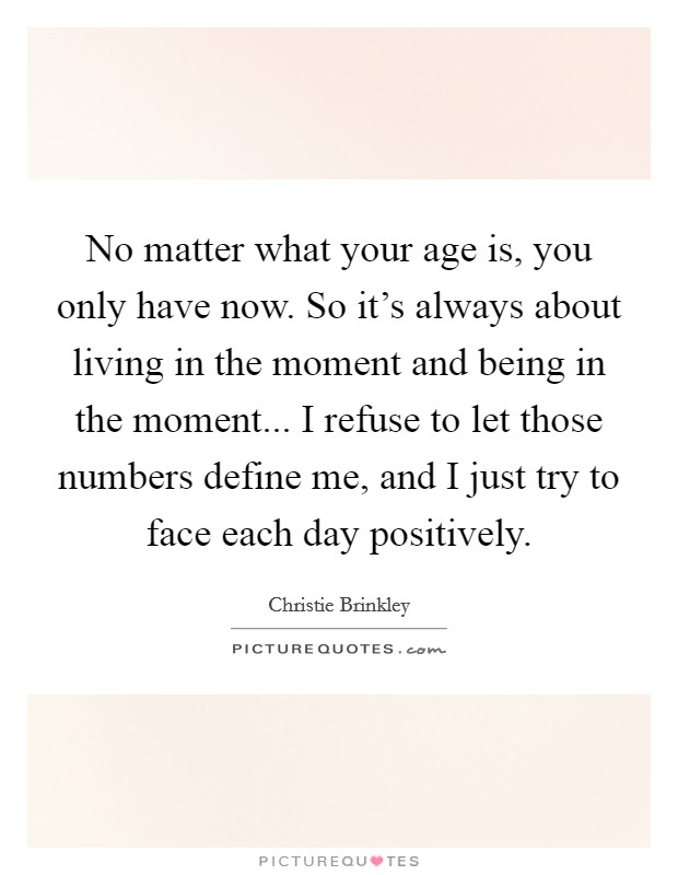 No matter what your age is, you only have now. So it's always about living in the moment and being in the moment... I refuse to let those numbers define me, and I just try to face each day positively Picture Quote #1