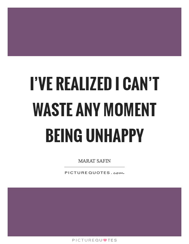 I've realized I can't waste any moment being unhappy Picture Quote #1