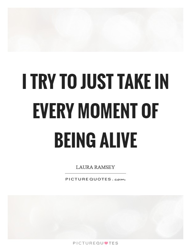 I try to just take in every moment of being alive Picture Quote #1