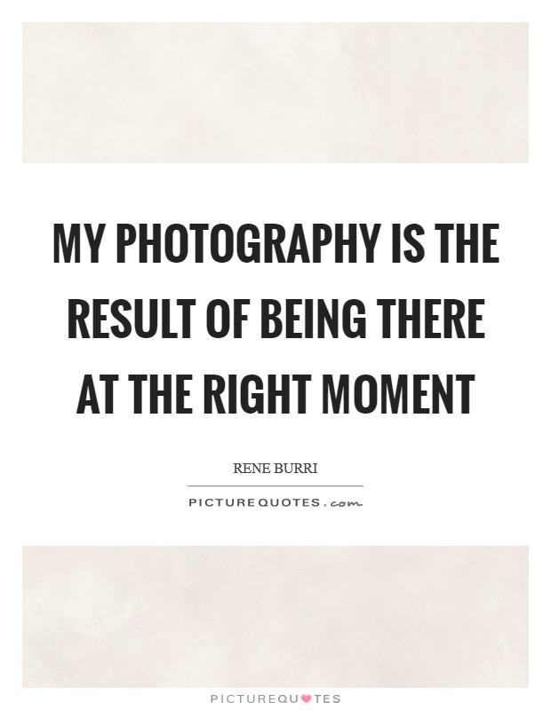 My photography is the result of being there at the right moment Picture Quote #1