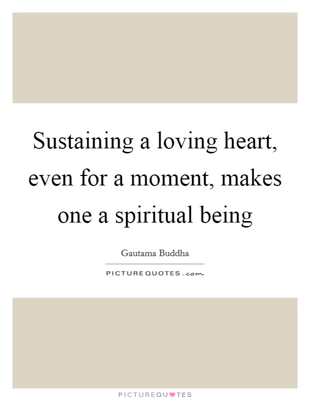 Sustaining a loving heart, even for a moment, makes one a spiritual being Picture Quote #1