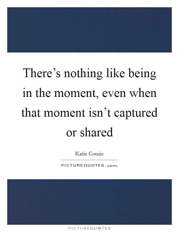 There's nothing like being in the moment, even when that moment isn't captured or shared Picture Quote #1