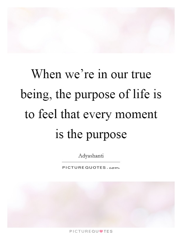 When we're in our true being, the purpose of life is to feel that every moment is the purpose Picture Quote #1