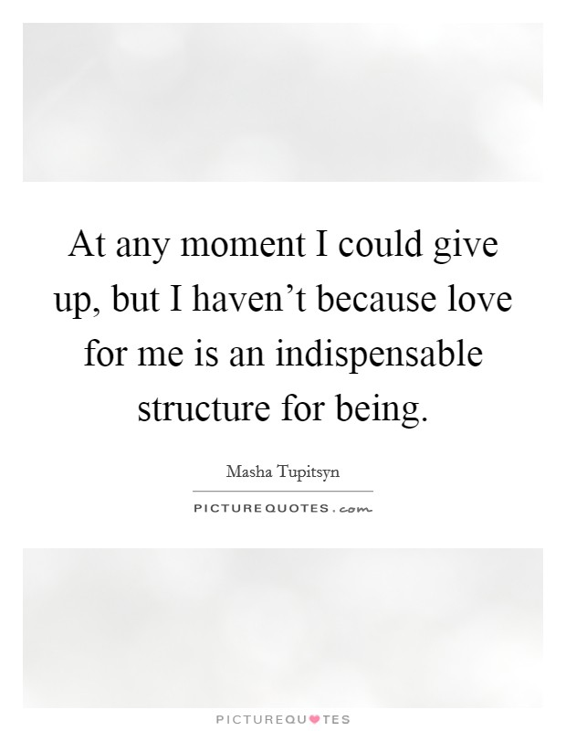 At any moment I could give up, but I haven't because love for me is an indispensable structure for being Picture Quote #1