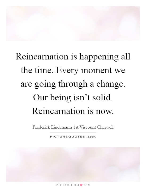 Reincarnation is happening all the time. Every moment we are going through a change. Our being isn't solid. Reincarnation is now Picture Quote #1