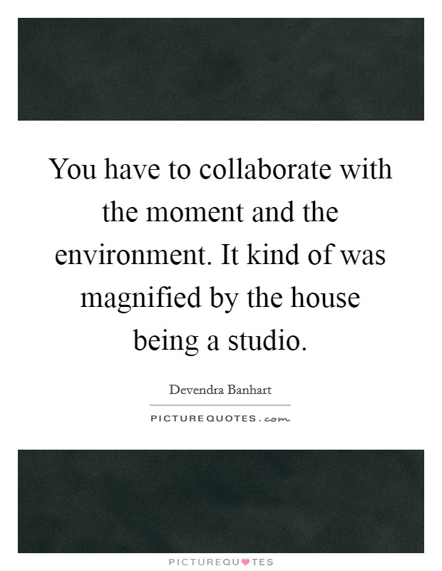 You have to collaborate with the moment and the environment. It kind of was magnified by the house being a studio Picture Quote #1