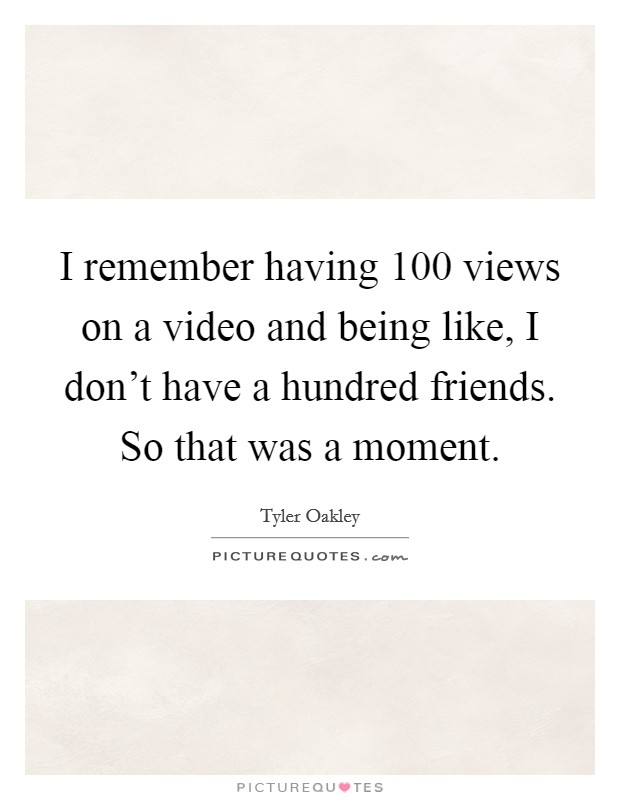 I remember having 100 views on a video and being like, I don't have a hundred friends. So that was a moment Picture Quote #1
