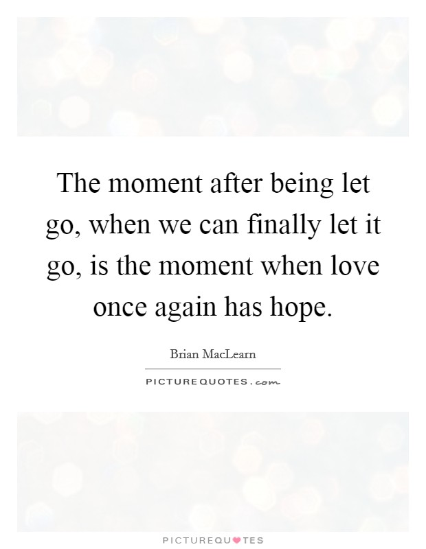 The moment after being let go, when we can finally let it go, is the moment when love once again has hope Picture Quote #1
