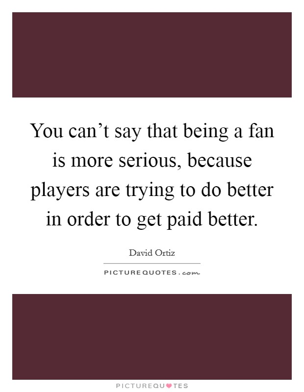 You can't say that being a fan is more serious, because players are trying to do better in order to get paid better Picture Quote #1