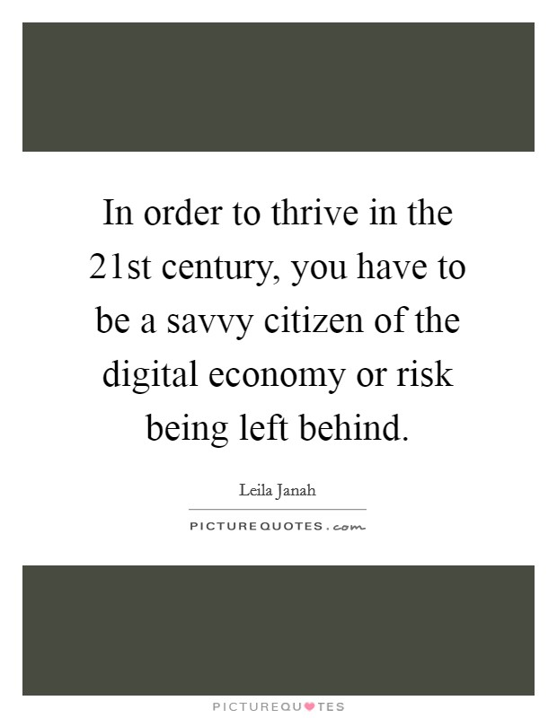 In order to thrive in the 21st century, you have to be a savvy citizen of the digital economy or risk being left behind Picture Quote #1