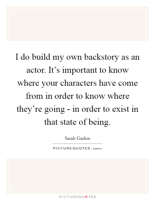 I do build my own backstory as an actor. It's important to know where your characters have come from in order to know where they're going - in order to exist in that state of being Picture Quote #1