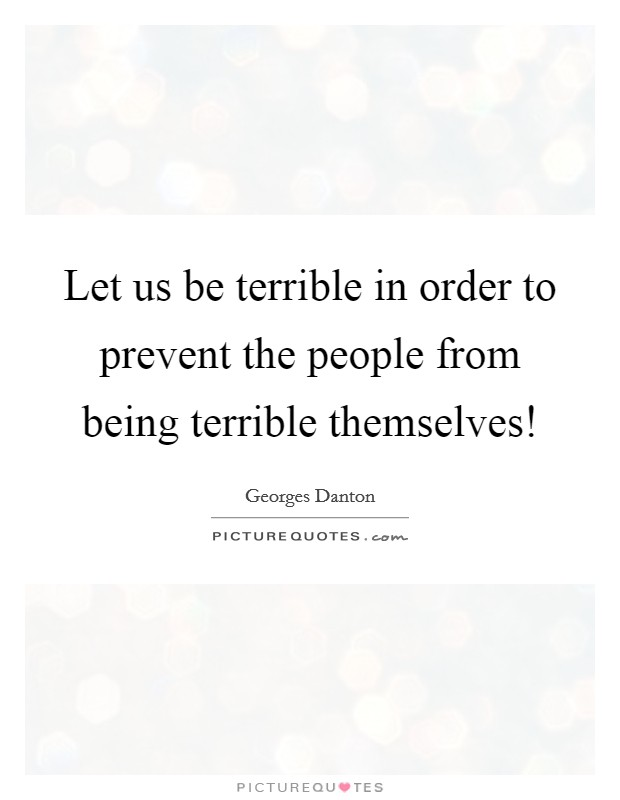 Let us be terrible in order to prevent the people from being terrible themselves! Picture Quote #1