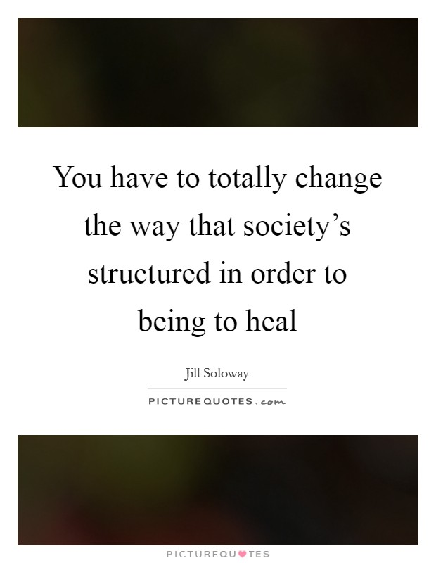 You have to totally change the way that society's structured in order to being to heal Picture Quote #1