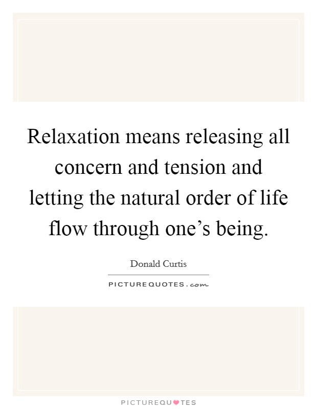 Relaxation means releasing all concern and tension and letting the natural order of life flow through one's being Picture Quote #1