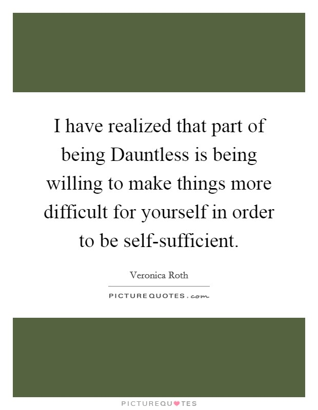 I have realized that part of being Dauntless is being willing to make things more difficult for yourself in order to be self-sufficient Picture Quote #1