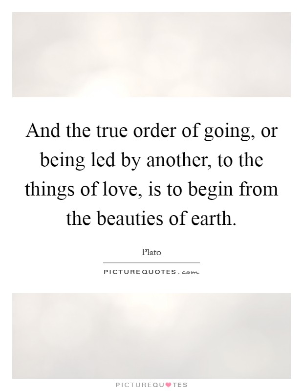 And the true order of going, or being led by another, to the things of love, is to begin from the beauties of earth Picture Quote #1
