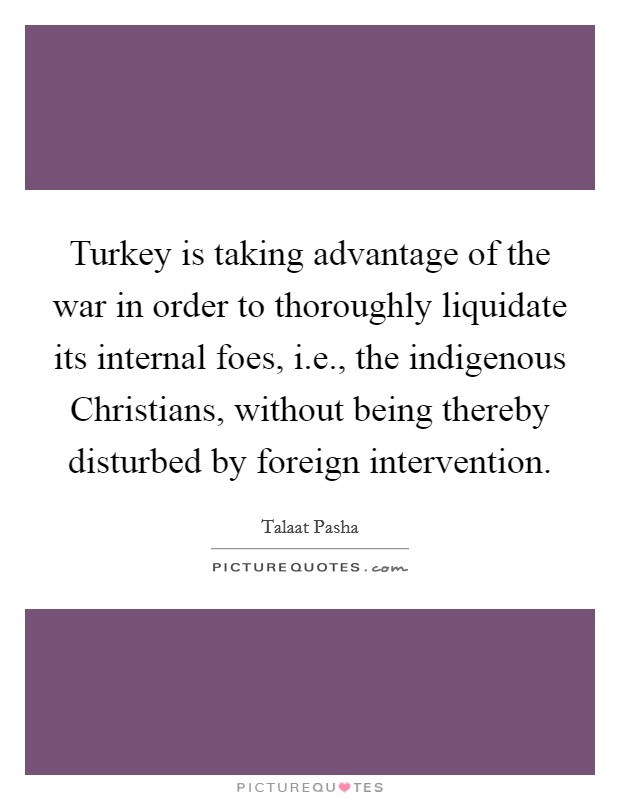 Turkey is taking advantage of the war in order to thoroughly liquidate its internal foes, i.e., the indigenous Christians, without being thereby disturbed by foreign intervention Picture Quote #1