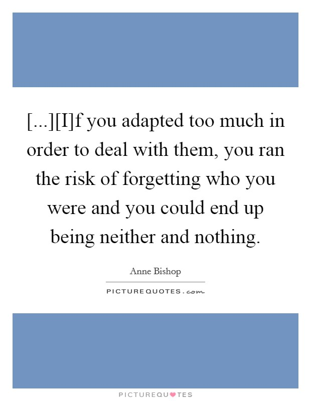 [...][I]f you adapted too much in order to deal with them, you ran the risk of forgetting who you were and you could end up being neither and nothing Picture Quote #1