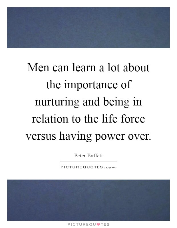 Men can learn a lot about the importance of nurturing and being in relation to the life force versus having power over Picture Quote #1