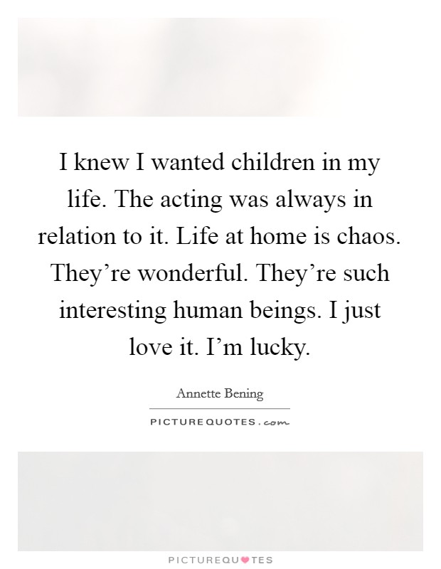 I knew I wanted children in my life. The acting was always in relation to it. Life at home is chaos. They're wonderful. They're such interesting human beings. I just love it. I'm lucky Picture Quote #1