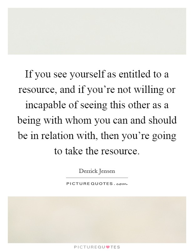 If you see yourself as entitled to a resource, and if you're not willing or incapable of seeing this other as a being with whom you can and should be in relation with, then you're going to take the resource Picture Quote #1