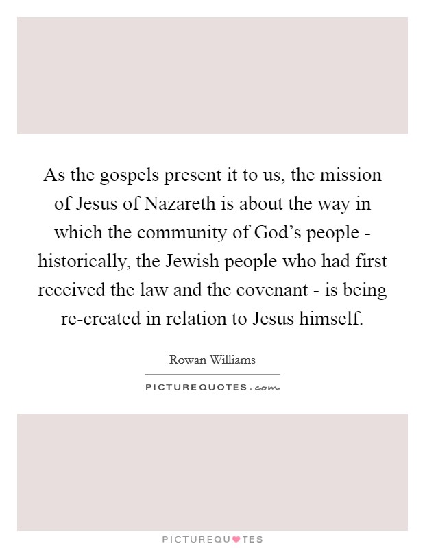 As the gospels present it to us, the mission of Jesus of Nazareth is about the way in which the community of God's people - historically, the Jewish people who had first received the law and the covenant - is being re-created in relation to Jesus himself Picture Quote #1