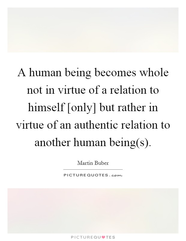 A human being becomes whole not in virtue of a relation to himself [only] but rather in virtue of an authentic relation to another human being(s) Picture Quote #1