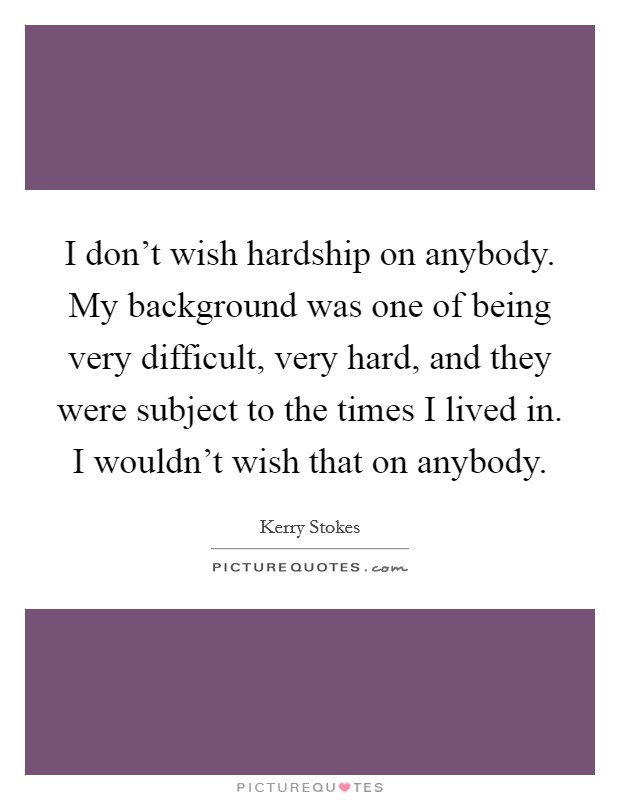 I don't wish hardship on anybody. My background was one of being very difficult, very hard, and they were subject to the times I lived in. I wouldn't wish that on anybody Picture Quote #1