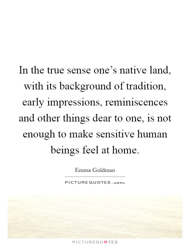 In the true sense one's native land, with its background of tradition, early impressions, reminiscences and other things dear to one, is not enough to make sensitive human beings feel at home Picture Quote #1