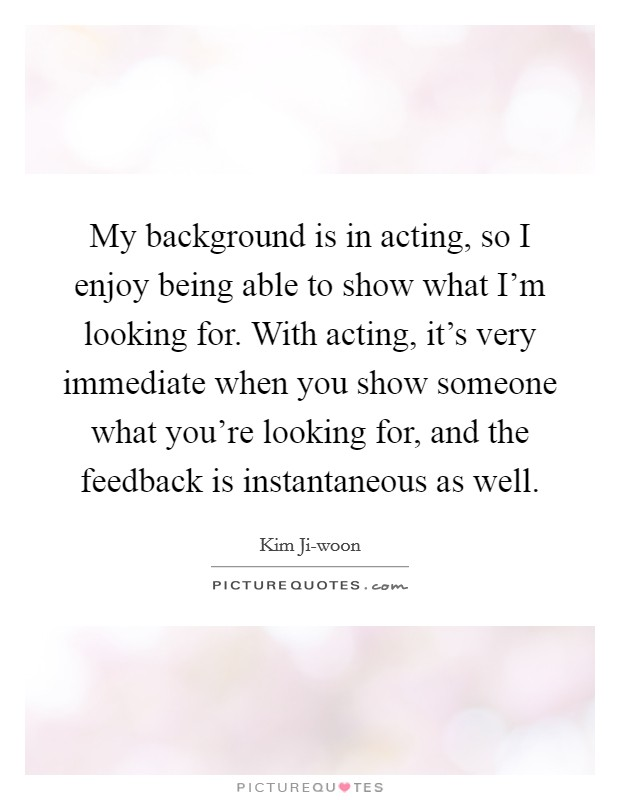 My background is in acting, so I enjoy being able to show what I'm looking for. With acting, it's very immediate when you show someone what you're looking for, and the feedback is instantaneous as well Picture Quote #1