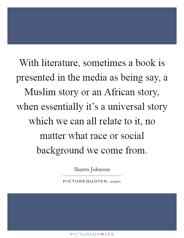 With literature, sometimes a book is presented in the media as being say, a Muslim story or an African story, when essentially it's a universal story which we can all relate to it, no matter what race or social background we come from Picture Quote #1