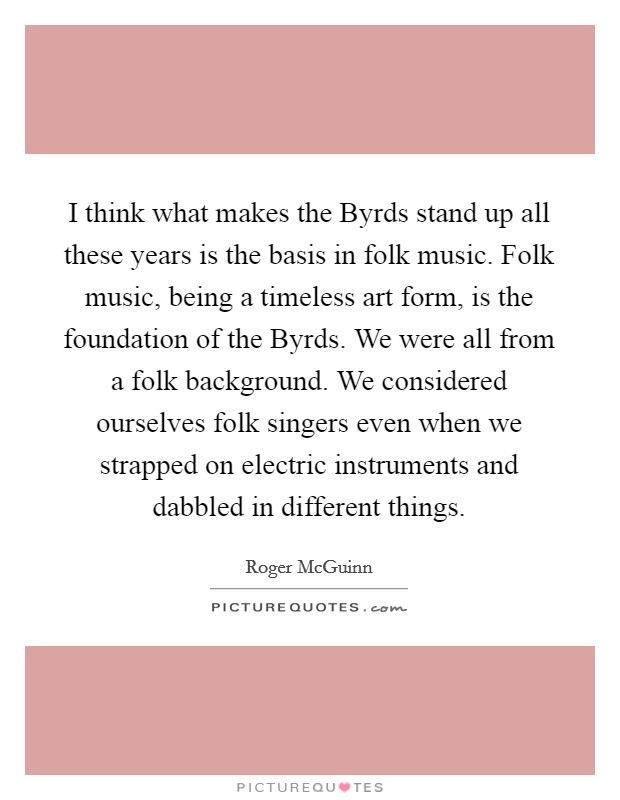 I think what makes the Byrds stand up all these years is the basis in folk music. Folk music, being a timeless art form, is the foundation of the Byrds. We were all from a folk background. We considered ourselves folk singers even when we strapped on electric instruments and dabbled in different things Picture Quote #1