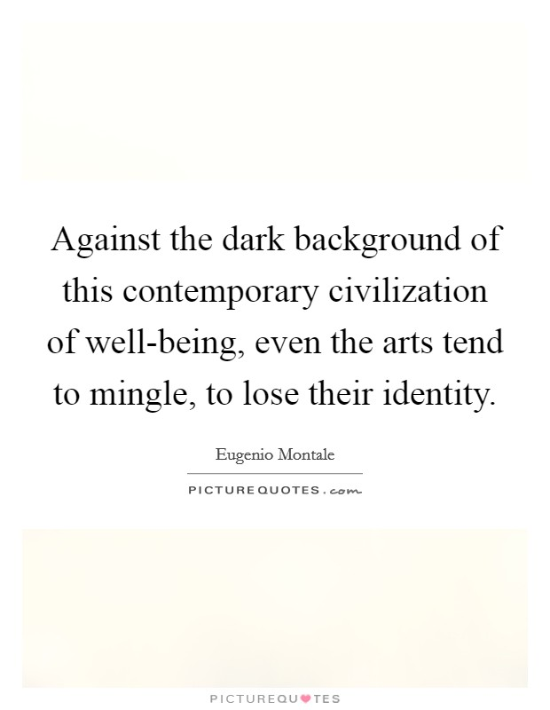 Against the dark background of this contemporary civilization of well-being, even the arts tend to mingle, to lose their identity Picture Quote #1