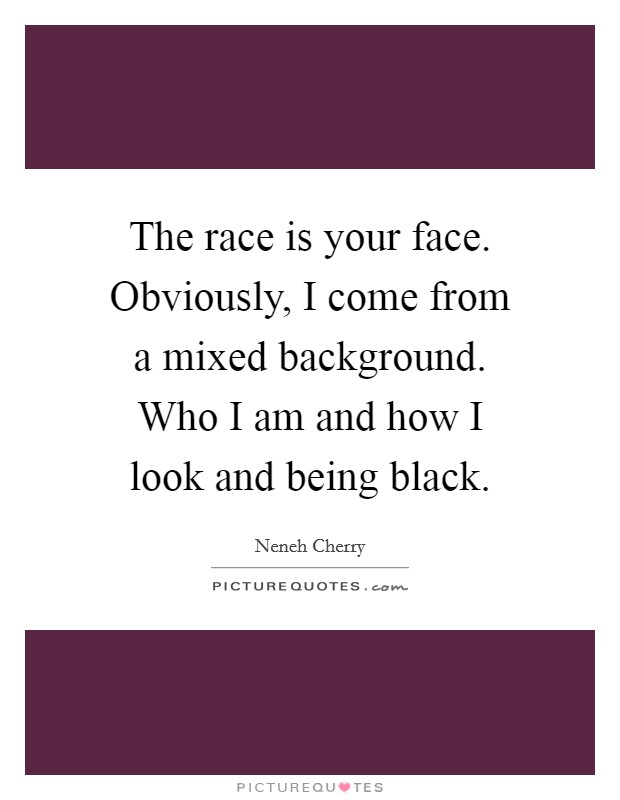 The race is your face. Obviously, I come from a mixed background. Who I am and how I look and being black Picture Quote #1