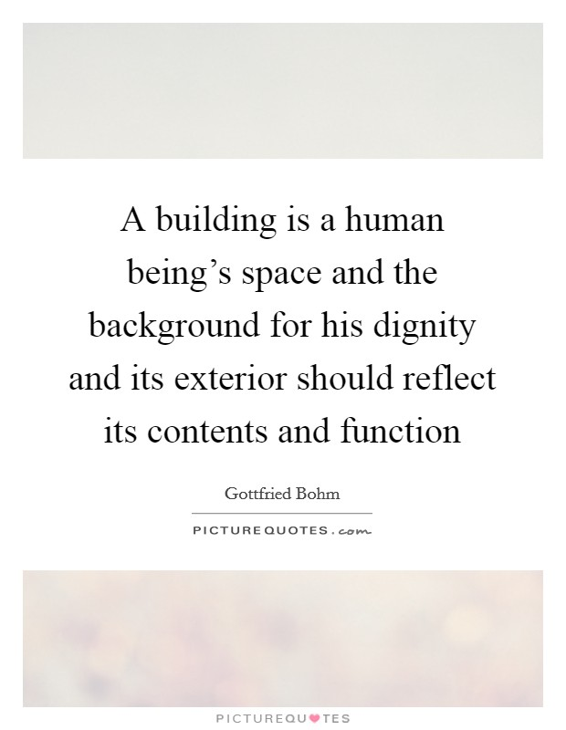 A building is a human being's space and the background for his dignity and its exterior should reflect its contents and function Picture Quote #1