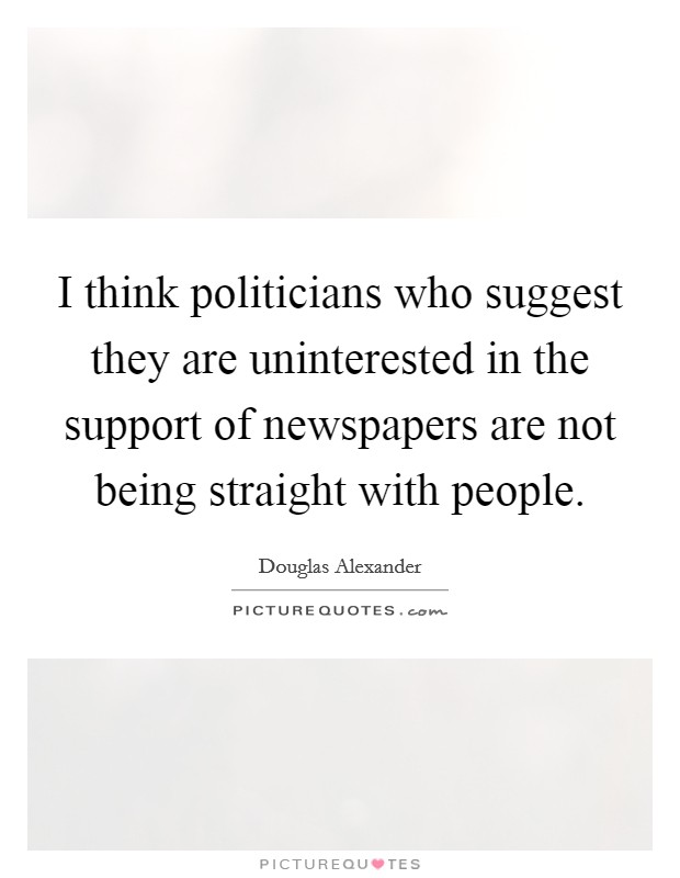 I think politicians who suggest they are uninterested in the support of newspapers are not being straight with people Picture Quote #1