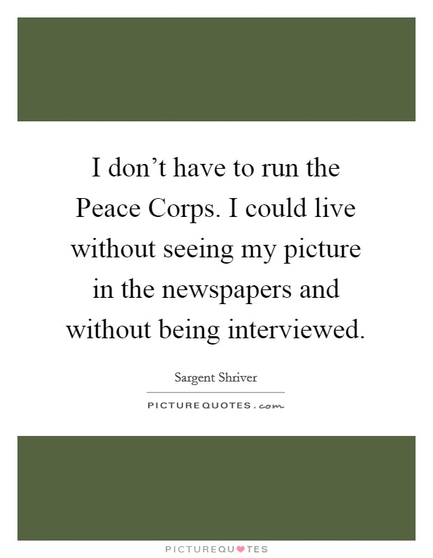 I don't have to run the Peace Corps. I could live without seeing my picture in the newspapers and without being interviewed Picture Quote #1