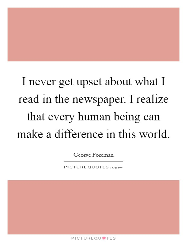 I never get upset about what I read in the newspaper. I realize that every human being can make a difference in this world Picture Quote #1